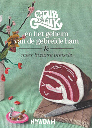Club Geluk en het geheim van de gebreide ham & meer bizarre breisels